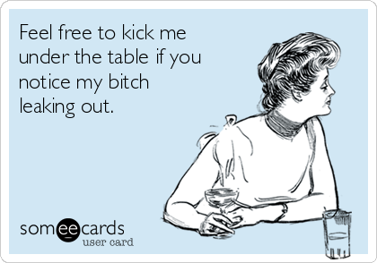 feel-free-to-kick-me-under-the-table-if-you-notice-my-bitch-leaking-out--d5f4d